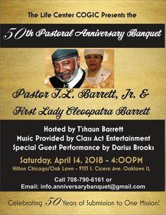 The Life Center COGIC presents the 50th Pastoral Anniversary Banquet for Pastor T.L. Barrett, Jr. & First Lady Cleopatra Barrett on Saturday, April 14, 2018 at 4pm, Hosted by T'shaun Barrett, Music by Class Act Entertainment, Special Guest Performance by Darius Brooks.  Location: Hilton Chicago / Oak Lawn 9333 South Cicero Avenue, Oaklawn, IL.  For More Information: 708-790-6161 info.anniversarybanquet@gmail.com