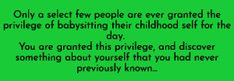 Only a select few people are ever granted the privilege of babysitting their childhood self for the day. You are granted this privilege and discover something about yourself that you had never previously known