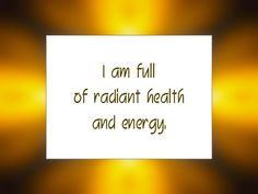 I am full of radiant health and energy