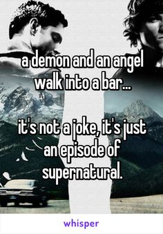 a demon and an angel walk into a bar...  it's not a joke, it's just an episode of supernatural.