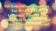 Cat Camouflage Leggings - 'Cat Attack Athletic Leggings' Feature Cats Hidden in the Camouflage Print (TrendHunter.com) - https://twitter.com/pdoors/status/839618904020275200