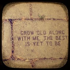 Grow old along with me, the best is yet to be. (Robert Browning)