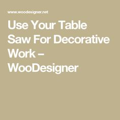 Use Your Table Saw For Decorative Work – WooDesigner