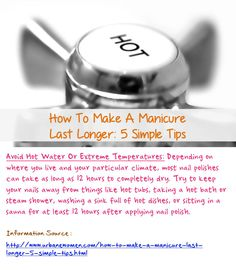 How To Make A Manicure Last Longer: 5 Simple Tips - Try To Keep Your Nails Away From Things Like Hot Tubs, Taking A Hot Bath Or Steam Shower, Washing A Sink Full Of Hot Dishes, Or Sitting In A Sauna For At Least 12 Hours After Applying Nail Polish... Source: http://www.urbanewomen.com/how-to-make-a-manicure-last-longer-5-simple-tips.html