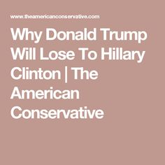 Why Donald Trump Will Lose To Hillary Clinton   The American Conservative