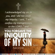"I acknowledged my sin to you, and I did not cover my iniquity; I said, ""I will confess my transgressions to the Lord ,"" and you forgave the iniquity of my sin. Selah Psalm 32:5 ESV"