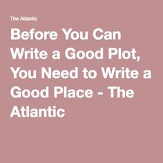 Before You Can Write a Good Plot, You Need to Write a Good Place - The Atlantic