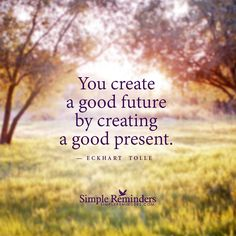 You create a good future by creating a good present. — Eckhart Tolle