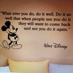 whatever you do, do it well. do it so well that when people see you do it they will want to come back and see you do it again.