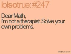 @abbie carter-smith...once upon a time i liked math, and was actually pretty good, but then it got hard. lol.