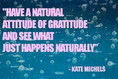 """Have a natural attitude of gratitude and see what just happens naturally."" - Kate Michels"
