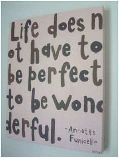 Life doesn't have to be perfect to be wonderful!