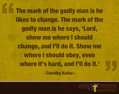 """The mark of the godly man is he likes to change. The mark of the godly man is he says, 'Lord, show me where I should change, and I'll do it.'"""