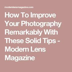 How To Improve Your Photography Remarkably With These Solid Tips - Modern Lens Magazine