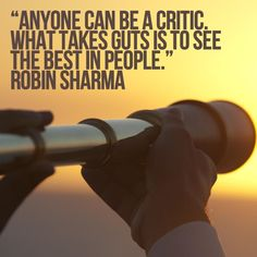 'Anyone can be a critic. What takes guts is to see the best in people' Robin Sharma!