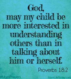 """God, may my child be more interested in understanding others than in talking about himself or herself. """"A fool takes no pleasure in understanding, but only in expressing his opinion. Bible Verses Quotes, Bible Scriptures, Faith Quotes, College Girls, Prayer For My Children, Mom Prayers, We Are The World, Power Of Prayer, Trust God"""