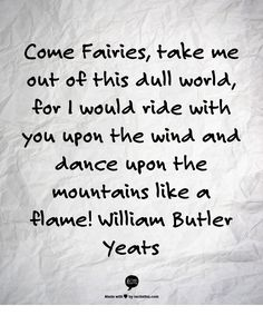 Come Fairies, take me out of this dull world, for I would ride with you upon the wind and dance upon the mountains like a flame! William Butler Yeats