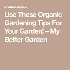 Use These Organic Gardening Tips For Your Garden! – My Better Garden