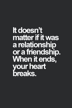 It doesn't matter if it was a relationship or a friendship. When it ends, your heart breaks.