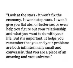 Look at the stars - it won't fix the economy. It won't stop wars. It won't give you flat abs, or better sex or even help you figure out your relationship and what you want to do with your life. But it's important. It helps you remember that you and your problems are both infinitesimally small and conversely, that you are a piece of an amazing and vast universe.