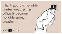 Thank god this horrible winter weather has officially become horrible spring weather.