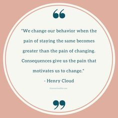 """""""We change our behavior when the pain of staying the same becomes greater than the pain of changing. Consequences give us the pain that motivates us to change. Great Quotes, Me Quotes, Motivational Quotes, Note To Self, Self Love, Routine Quotes, Henry Cloud, Love Quotes Wallpaper, Sobriety"""