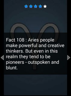 Aries Fact: Aries people make powerful and creative thinkers. But even in this realm they tend to be outspoken and blunt.