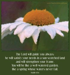"""""""The Lord will guide you always; He will satisfy your needs in a sun-scorched land and will strengthen your frame. You will be like a well-watered garden, like a spring whose waters never fail."""" Isaiah 58:11"""
