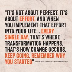 """It's not about perfect. It's about effort. And when you implement that effort into your life... every single day. That's where transformation happens. That's how change occurs. Keep going. Remember why you started."""""""