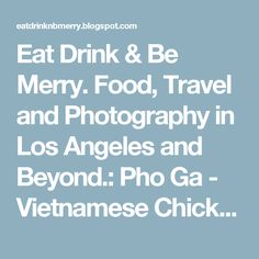 Eat Drink & Be Merry. Food, Travel and Photography in Los Angeles and Beyond.: Pho Ga - Vietnamese Chicken Noodle Soup Recipe