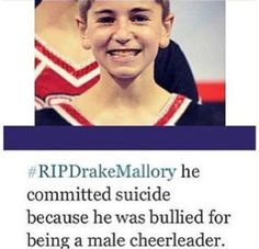 This happened Thursday, May 23, 2013. And there are many other male cheerleaders who have been and are being bullied. Please pray for Drake's friends and family during this very hard time! As well as all those being bullied. It is wrong and needs to stop. #RIPDrakeMallory #StopBullying #StopCheerBullying #StopMaleCheerleadingBullying
