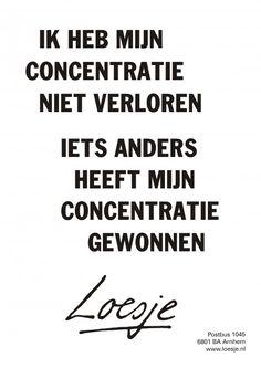 Ik heb mijn concentratie niet verloren iets anders heeft mijn concentratie gewonnen #Loesje