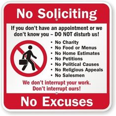 """No Soliciting, No Exceptions, We Don't Interrupt Your Work, Please Don't Interrupt Sign, 10"""" x 10"""" by MySecuritySign. $14.15. No Soliciting, No Exceptions, We Don't Interrupt Your Work, Please Don't Interrupt Ours (with Graphic) - Plastic Sign, 10"""" x 10"""" - Make sure you are not disturbed at work, use this No Soliciting, No Excuses Sign to make sure everyone knows you are not to be interrupted."""