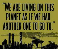 """we are living on this planet as if we had another one to go to"""