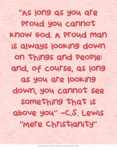 "As long as you are proud you cannot know God. A proud man is always looking down on things and people: and, of course, as long as you are looking down, you cannot see something that is above you. Lewis ""Mere Christianity"" Amen to that! Quotable Quotes, Bible Quotes, Me Quotes, Cool Words, Wise Words, Great Quotes, Inspirational Quotes, Mere Christianity, Cs Lewis Quotes"