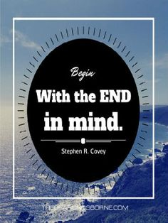 Quote - Begin with the end in mind. - Stephen R. Covey…  #stephencovey #stephencoveyquotes #kurttasche