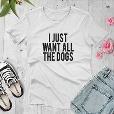 I Just Want All the Dogs T-shirt dog lover T-shirt Funny Dog