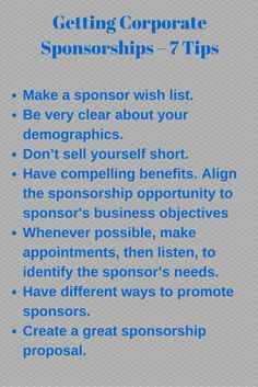 Getting Corporate Sponsorships. Finding sponsors can be hard if you do not understand the process. Whether you are a business looking for sponsorship ideas, or an individual looking for sponsorship dollars to support causes important to you, you'll find tips in this article to help you. Click the link to read this article to learn where to start to secure sponsorships.