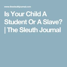 Is Your Child A Student Or A Slave? | The Sleuth Journal