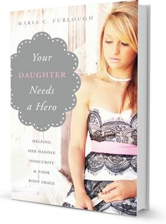 Your Daughter Needs A Hero by Maria C. Furlough - A must-read book for moms of tween/teen daughters