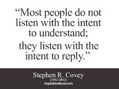 """Most people do not listen with the intent to understand; they listen with the intent to reply."" - Stephen R. Covey."