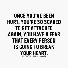 Iv been hurt hurt by people I love that I thought they really loved me but they didn't so sometimes I get scared to get to attached because I have a fear its going to happen again  and never stop