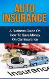 Free Kindle Book -  [Business & Money][Free] Auto Insurance: A Business Guide on How to Save Money on Car Insurance (Home insurance, car insurance, health insurance)