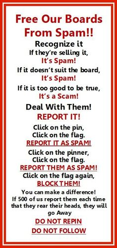 Spammers are trying to ruin Pinterest. Already many board owners have given up trying to fight them and quit. We must help them fight so we don't lose our favorite boards. It will only take a few minutes to report these creeps but the board owners work hours to keep them clean for us. Check all of the boards frequently, especially on the  weekends and when they post span, jump right on it. Pinterest does listen to us but they can't find the rotten ones unless we tell them. Let's fight back!