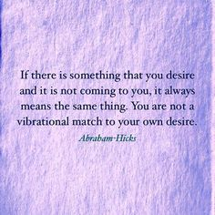 """""""If there is something that you desire and it is not coming to you, it always means the same thing. You are not a vibrational match to your own desire."""" ~ Abraham-Hicks"""