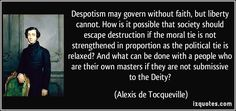 Despotism may govern without faith, but liberty cannot. How is it possible that society should escape destruction if the moral tie is not strengthened in proportion as the political tie is relaxed? And what can be done with a people who are their own masters if they are not submissive to the Deity? (Alexis de Tocqueville) #quotes #quote #quotations #AlexisdeTocqueville