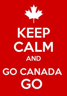 Keep calm and go Canada go!