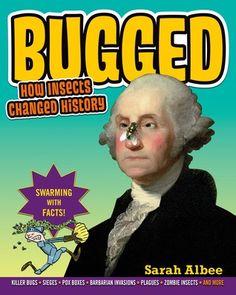 Bugged: How Insects Changed History https://www.goodreads.com/book/show/17978114-bugged?from_search=true Grades 5-8