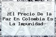 http://tecnoautos.com/wp-content/uploads/imagenes/tendencias/thumbs/el-precio-de-la-paz-en-colombia-es-la-impunidad.jpg Que Es La Paz. ¿El precio de la paz en Colombia es la impunidad?, Enlaces, Imágenes, Videos y Tweets - http://tecnoautos.com/actualidad/que-es-la-paz-el-precio-de-la-paz-en-colombia-es-la-impunidad/
