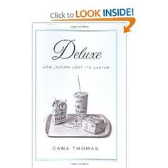 """Deluxe:  How Luxury Lost Its Luster.  Once upon a time, luxury was available only to robber barons, aristocrats & royalty.  That time is gone.  This book explains how """"Luxury"""" became a commodity.  """"Luxury brands"""" that used to stand for """"quality"""" now mean only """"I can afford this junk that is no longer made in Italy or France or the US & I'm going to show it off.""""  The book is a fascinating trip """"behind the label.""""  I recommend it to anybody who craves a Prada bag or a Louis Vuitton suitcase."""